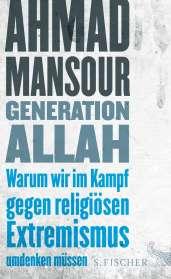 Ahmad Mansour: Generation Allah. Warum wir im Kampf gegen religiösen Extremismus umdenken müssen, Buch