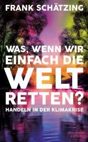 Frank Schätzing: Was, wenn wir einfach die Welt retten?, Buch