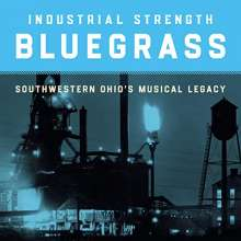Industrial Strength Bluegrass: Southwestern Ohio's Musical Legacy, CD
