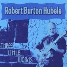 Robert Burton Hubele: Three Little Words, CD