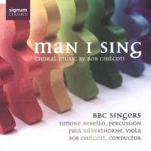 Bob Chilcott (geb. 1955): Man I Sing - Geistliche Chorwerke, CD
