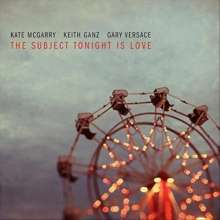 Kate McGarry, Keith Ganz & Gary Versace: The Subject Tonight Is Love, CD
