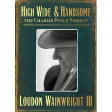 Loudon Wainwright III: High Wide & Handsome: The Charlie Poole Project (Deluxe Edition), 2 CDs