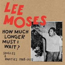 Lee Moses: How Much Longer Must I Wait? Singles & Rarities 1965-1972, LP