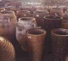 Alvin Lucier (geb. 1931): So You...(Hermes, Orpheus, Eurydice), CD