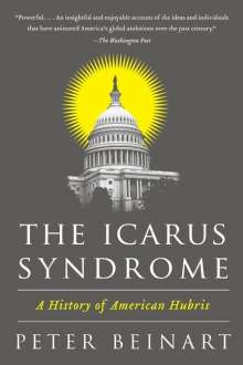 Peter Beinart: The Icarus Syndrome: A History of American Hubris, Buch