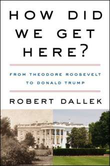 Robert Dallek: How Did We Get Here?: From Theodore Roosevelt to Donald Trump, Buch