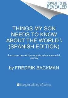 Fredrik Backman: Things My Son Needs to Know about the World \ (Spanish Edition): Las Cosas Que Mi Hijo Necesita Saber Acerca del Mundo, Buch