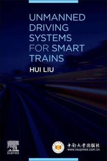 Liu, Hui (Professor, Director of Institute of Artificial Intelligence and Robotics (IAIR), and Vice-dean, School of Traffic and Transportation Engineering, Central South University, Changsha, China): Unmanned Driving Systems for Smart Trains, Buch
