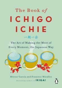Hector Garcia: The Book of Ichigo Ichie: The Art of Making the Most of Every Moment, the Japanese Way, Buch