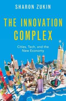 Sharon Zukin: The Innovation Complex: Cities, Tech, and the New Economy, Buch