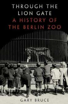 Gary Bruce: Through the Lion Gate: A History of the Berlin Zoo, Buch