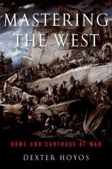 Dexter Hoyos (Retired Associate Professor of Classics and Ancient History, University of Sydney): Mastering the West, Buch