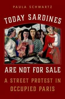 Paula Schwartz: Today Sardines Are Not for Sale: A Street Protest in Occupied Paris, Buch