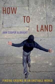 Ann Cooper Albright (Professor of Dance, Professor of Dance, Oberlin College): How to Land, Buch