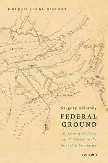 Gregory Ablavsky: Federal Ground: Governing Property and Violence in the First U.S. Territories, Buch