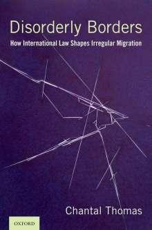 Chantal Thomas: Disorderly Borders: How International Law Shapes Irregular Migration, Buch