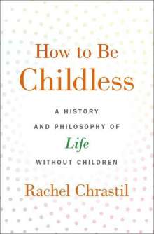 Rachel Chrastil (Associate Dean of the College of Arts and Sciences and Professor of History, Associate Dean of the College of Arts and Sciences and Professor of History, Xavier University): How to Be Childless, Buch