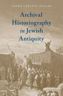Laura Carlson Hasler: Archival Historiography in Jewish Antiquity, Buch