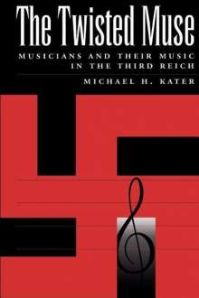 Michael Kater: The Twisted Muse: Musicians and Their Music in the Third Reich, Buch