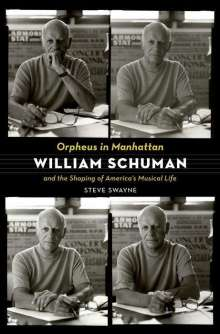 Steve Swayne: Orpheus in Manhattan: William Schuman and the Shaping of America's Musical Life, Buch