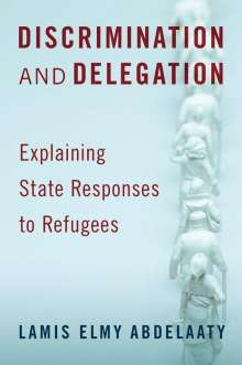 Lamis Elmy Abdelaaty: Discrimination and Delegation: Explaining State Responses to Refugees, Buch
