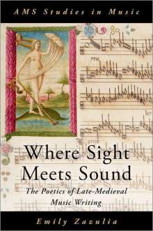 Emily Zazulia: Where Sight Meets Sound: The Poetics of Late-Medieval Music Writing, Buch