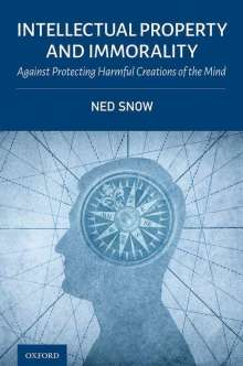 Ned Snow: Intellectual Property and Immorality: Against Protecting Harmful Creations of the Mind, Buch