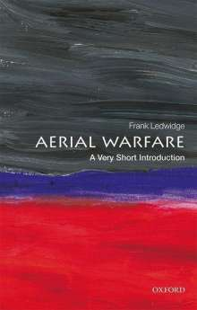 Frank Ledwidge (Senior Fellow in Air Power and International Security at the Royal Air Force College at Cranwell): Aerial Warfare: A Very Short Introduction, Buch