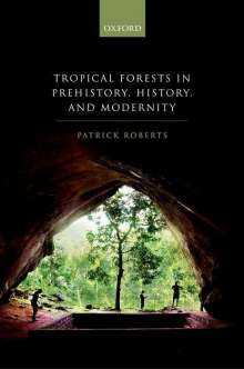Patrick Roberts: Tropical Forests in Prehistory, History, and Modernity, Buch