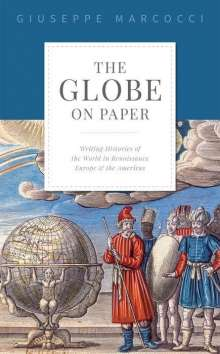 Giuseppe Marcocci: The Globe on Paper: Writing Histories of the World in Renaissance Europe and the Americas, Buch
