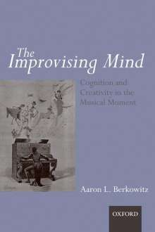 Aaron Berkowitz: The Improvising Mind: Cognition and Creativity in the Musical Moment, Buch