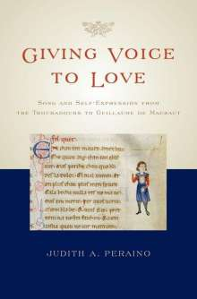 Judith A. Peraino: Giving Voice to Love: Song and Self-Expression from the Troubadours to Guillaume de Machaut, Buch