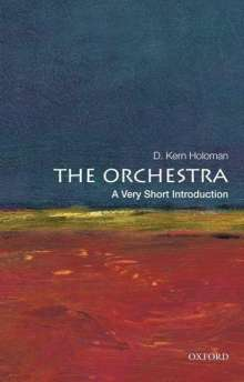 D. Kern Holoman (Distinguished Professor of Music, University of California, Davis): The Orchestra: A Very Short Introduction, Buch