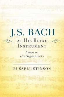 Russell Stinson: J. S. Bach at His Royal Instrument: Essays on His Organ Works, Buch
