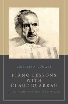 Victoria A. Von Arx: Piano Lessons with Claudio Arrau: A Guide to His Philosophy and Techniques, Buch