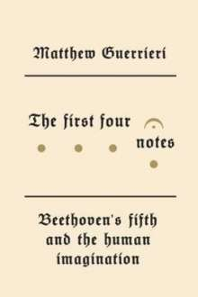 Matthew Guerrieri: The First Four Notes: Beethoven's Fifth and the Human Imagination, Buch