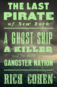 Rich Cohen: The Last Pirate of New York: A Ghost Ship, a Killer, and the Birth of a Gangster Nation, Buch