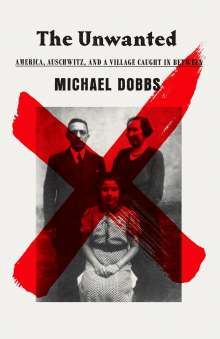 Michael Dobbs: The Unwanted: America, Auschwitz, and a Village Caught in Between, Buch
