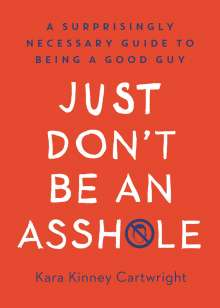 Kara Kinney Cartwright: Just Don't Be an Asshole: A Surprisingly Necessary Guide to Being a Good Guy, Buch