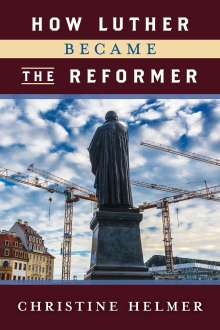 Christine Helmer: How Luther Became the Reformer, Buch