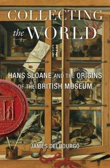James Delbourgo: Collecting the World: Hans Sloane and the Origins of the British Museum, Buch
