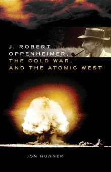 Jon Hunner: J. Robert Oppenheimer, the Cold War, and the Atomic West, Buch