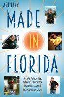 Art Levy: Made in Florida: Artists, Celebrities, Activists, Educators, and Other Icons in the Sunshine State, Buch