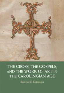 Beatrice E. Kitzinger (Princeton University, New Jersey): The Cross, the Gospels, and the Work of Art in the Carolingian Age, Buch