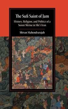 Shivan Mahendrarajah: The Sufi Saint of Jam: History, Religion, and Politics of a Sunni Shrine in Shi'i Iran, Buch