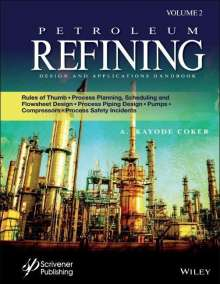 A. Kayode Coker: Petroleum Refining Design and Applications Handbook: Rules of Thumb, Process Planning, Scheduling, and Flowsheet Design, Process Piping Design, Pumps,, Buch