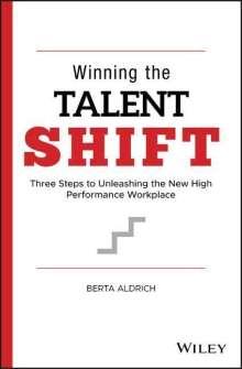 Berta Aldrich: Winning the Talent Shift: Three Steps to Unleashing the New High Performance Workplace, Buch