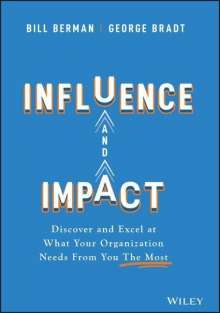 George B. Bradt: Influence and Impact: Discover and Excel at What Your Organization Needs from You the Most, Buch