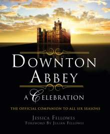 Jessica Fellowes: Downton Abbey - A Celebration: The Official Companion to All Six Seasons, Buch